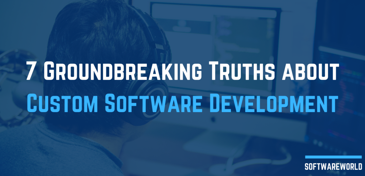 7 Groundbreaking Truths about Custom Software Development