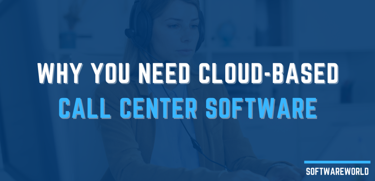 Why You Need Cloud-Based Call Center Software